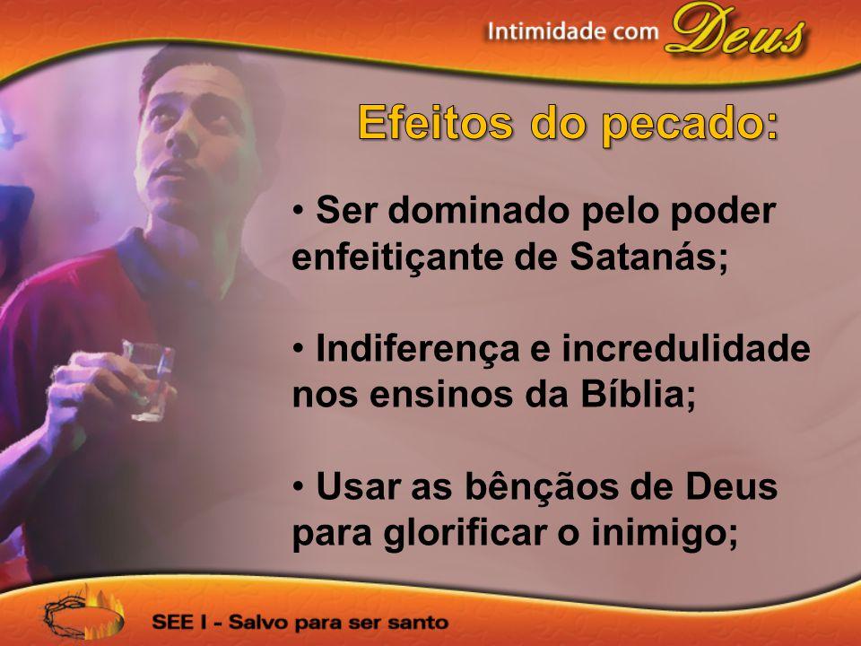 Ser dominado pelo poder enfeitiçante de Satanás; Indiferença e incredulidade nos ensinos da Bíblia; Usar as bênçãos de Deus para glorificar o inimigo;