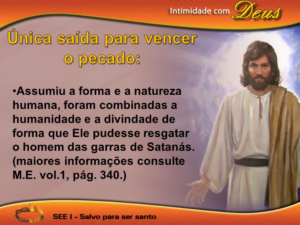 Assumiu a forma e a natureza humana, foram combinadas a humanidade e a divindade de forma que Ele pudesse resgatar o homem das garras de Satanás.