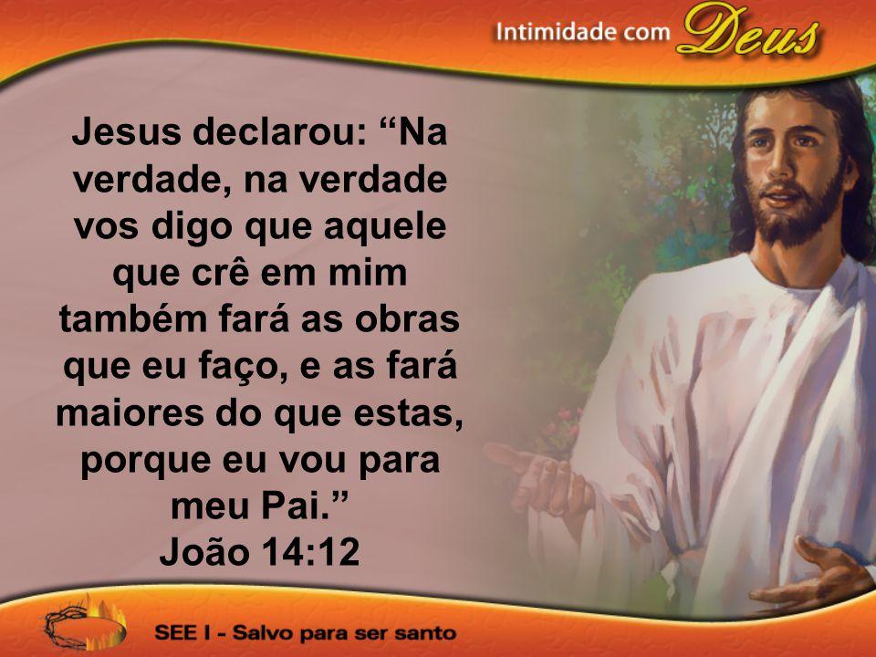Jesus declarou: Na verdade, na verdade vos digo que aquele que crê em mim também fará as obras que eu faço, e as fará maiores do que estas, porque eu vou para meu Pai.