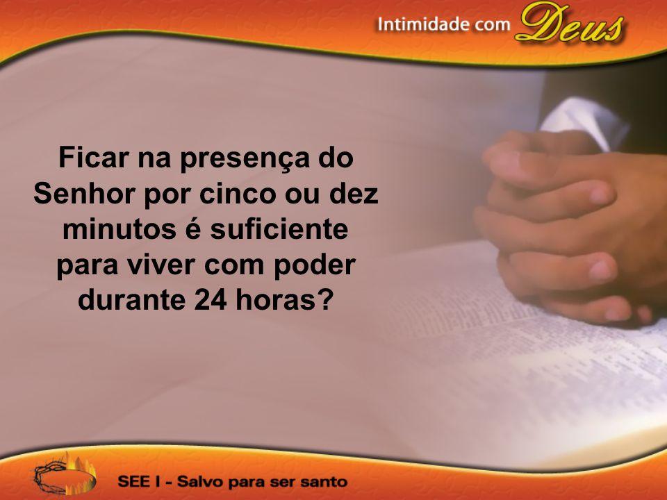 Ficar na presença do Senhor por cinco ou dez minutos é suficiente para viver com poder durante 24 horas?
