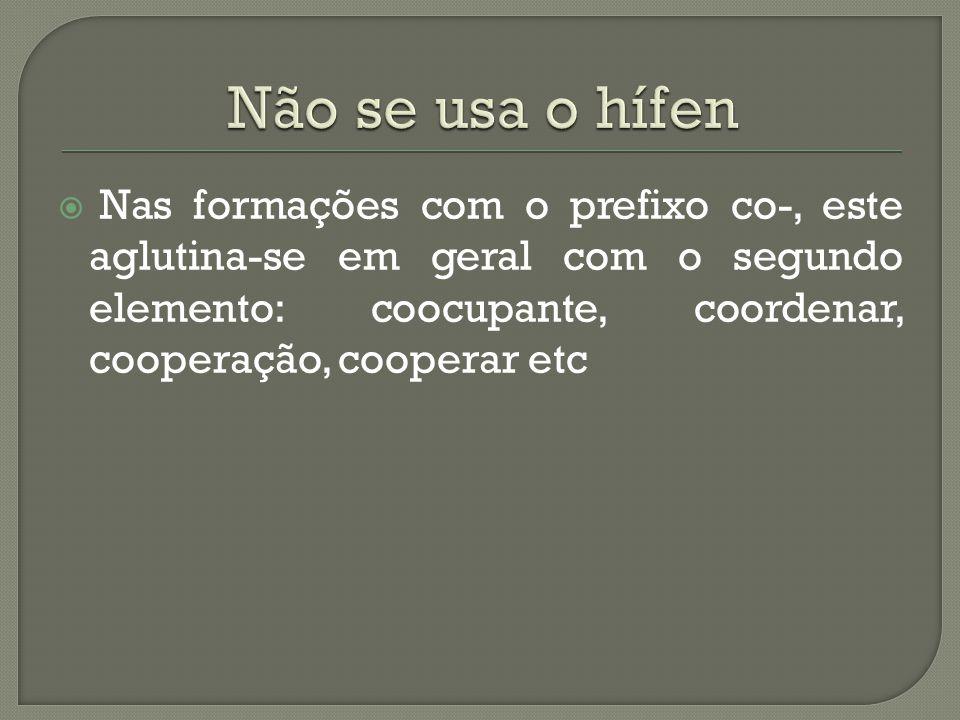 Nas formações com o prefixo co-, este aglutina-se em geral com o segundo elemento: coocupante, coordenar, cooperação, cooperar etc
