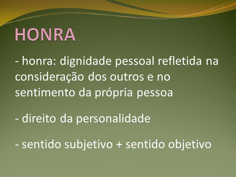 - honra: dignidade pessoal refletida na consideração dos outros e no sentimento da própria pessoa - direito da personalidade - sentido subjetivo + sen