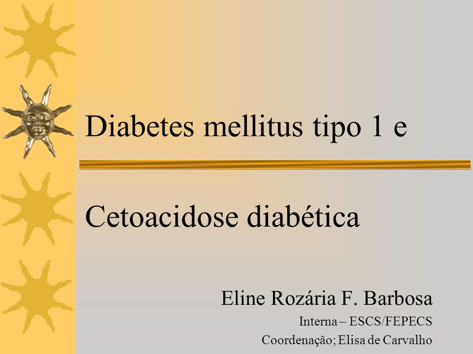Diabetes mellitus tipo 1 e Cetoacidose diabética Eline Rozária F. Barbosa Interna – ESCS/FEPECS Coordenação; Elisa de Carvalho