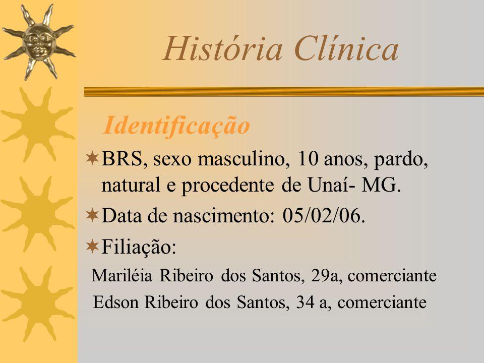 História Clínica Identificação BRS, sexo masculino, 10 anos, pardo, natural e procedente de Unaí- MG. Data de nascimento: 05/02/06. Filiação: Mariléia