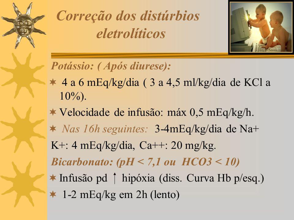 Correção dos distúrbios eletrolíticos Potássio: ( Após diurese): 4 a 6 mEq/kg/dia ( 3 a 4,5 ml/kg/dia de KCl a 10%). Velocidade de infusão: máx 0,5 mE