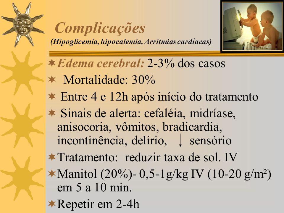 Complicações (Hipoglicemia, hipocalemia, Arritmias cardíacas) Edema cerebral: 2-3% dos casos Mortalidade: 30% Entre 4 e 12h após início do tratamento