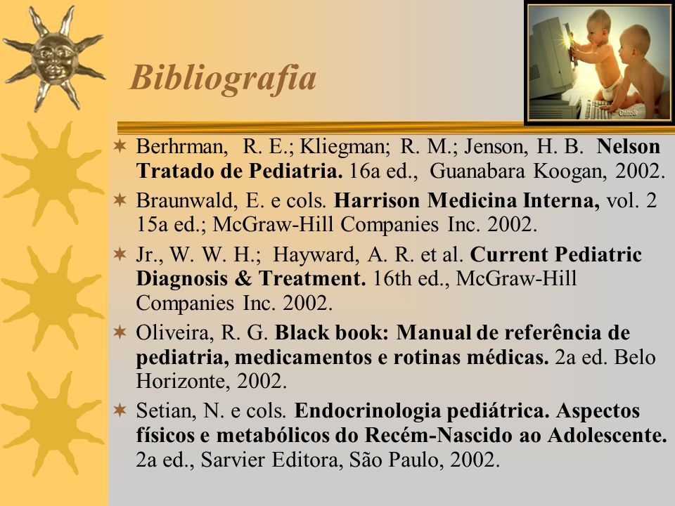 Bibliografia Berhrman, R. E.; Kliegman; R. M.; Jenson, H. B. Nelson Tratado de Pediatria. 16a ed., Guanabara Koogan, 2002. Braunwald, E. e cols. Harri