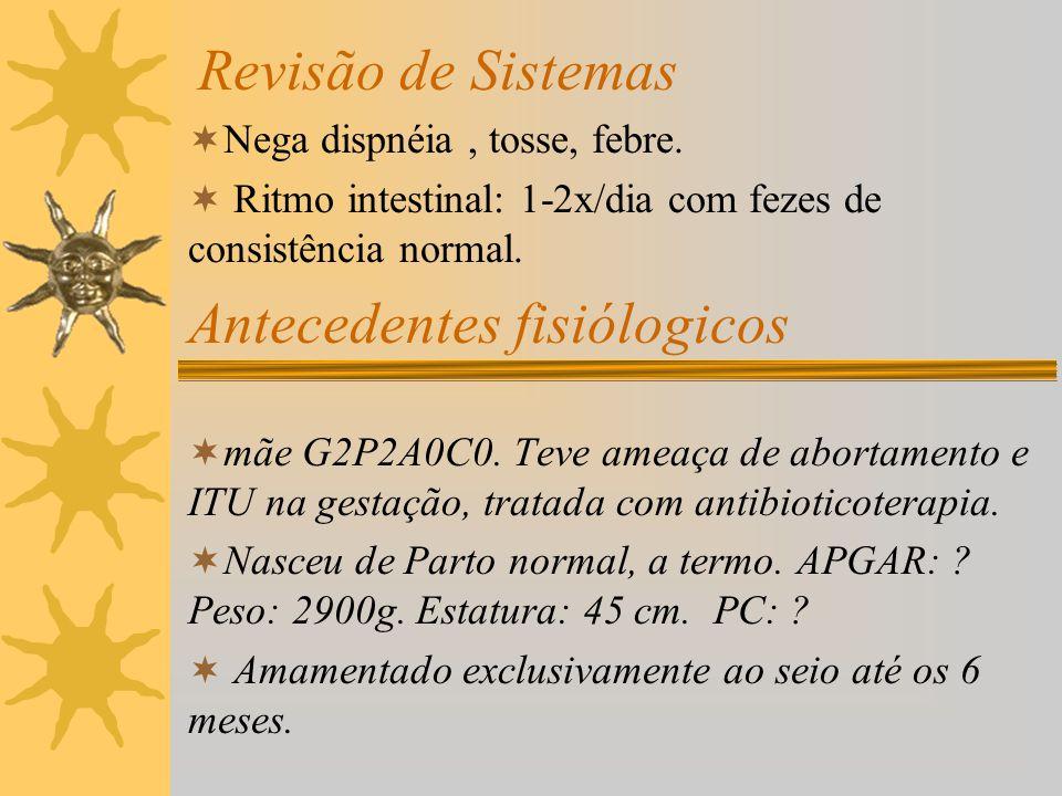 Revisão de Sistemas Nega dispnéia, tosse, febre. Ritmo intestinal: 1-2x/dia com fezes de consistência normal. Antecedentes fisiólogicos mãe G2P2A0C0.