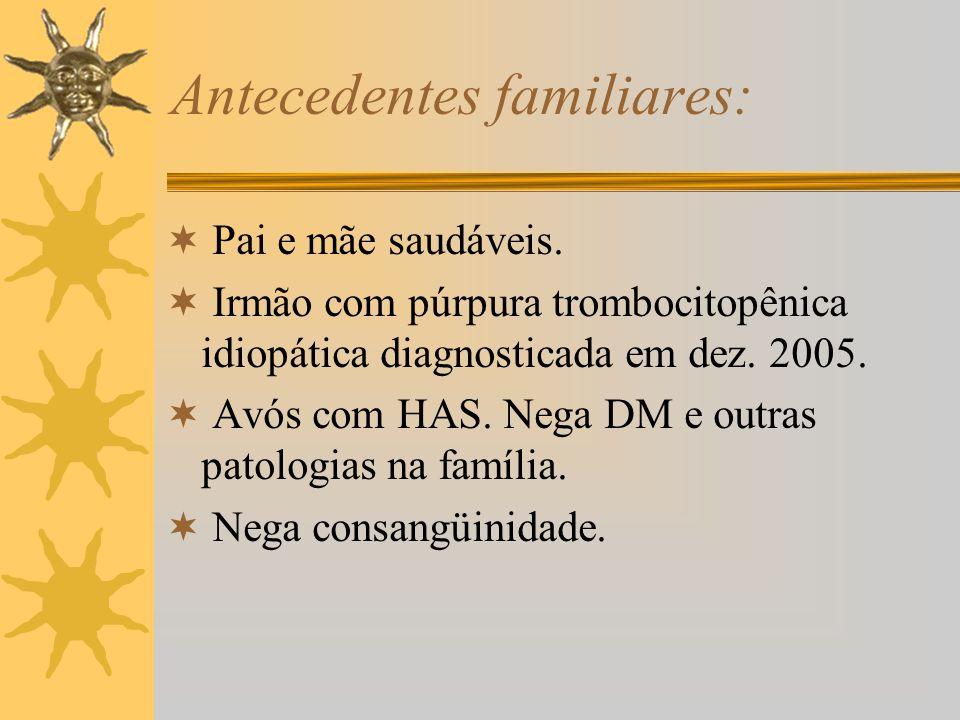 Antecedentes familiares: Pai e mãe saudáveis. Irmão com púrpura trombocitopênica idiopática diagnosticada em dez. 2005. Avós com HAS. Nega DM e outras