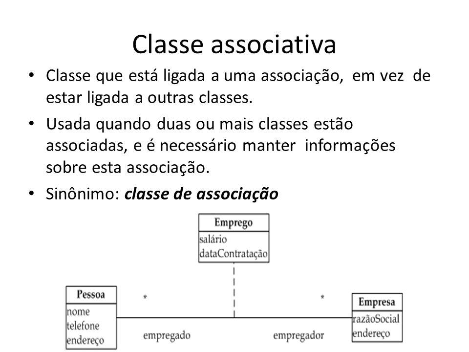 Classe associativa Classe que está ligada a uma associação, em vez de estar ligada a outras classes. Usada quando duas ou mais classes estão associada