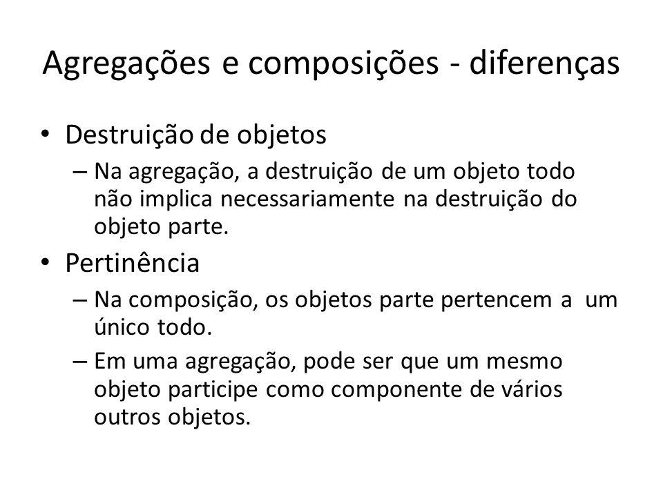 Agregações e composições - diferenças Destruição de objetos – Na agregação, a destruição de um objeto todo não implica necessariamente na destruição d
