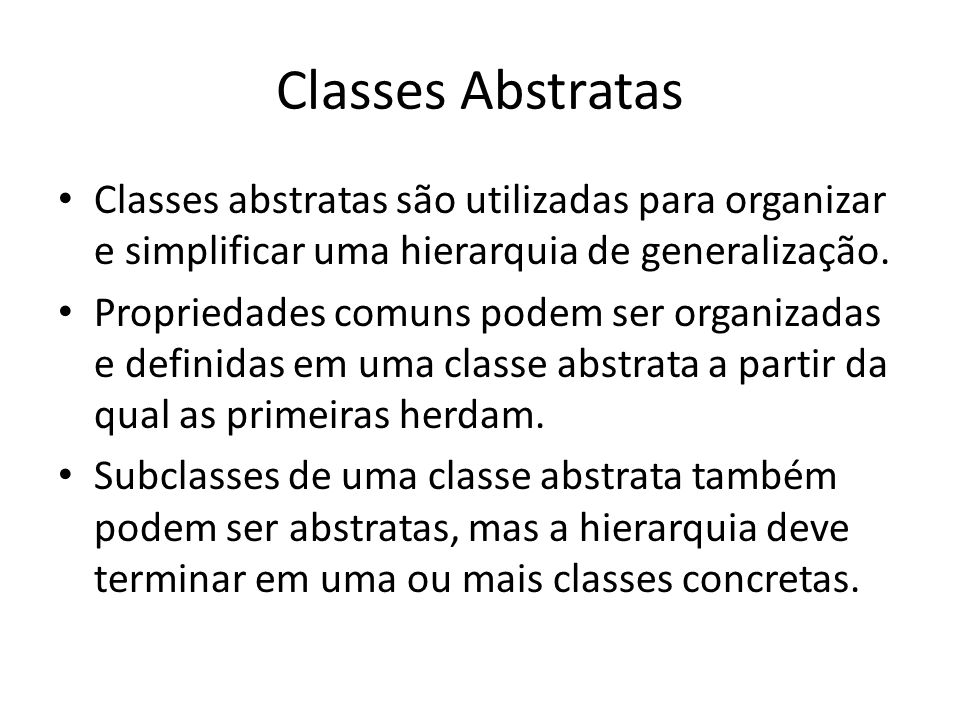 Classes Abstratas Classes abstratas são utilizadas para organizar e simplificar uma hierarquia de generalização. Propriedades comuns podem ser organiz
