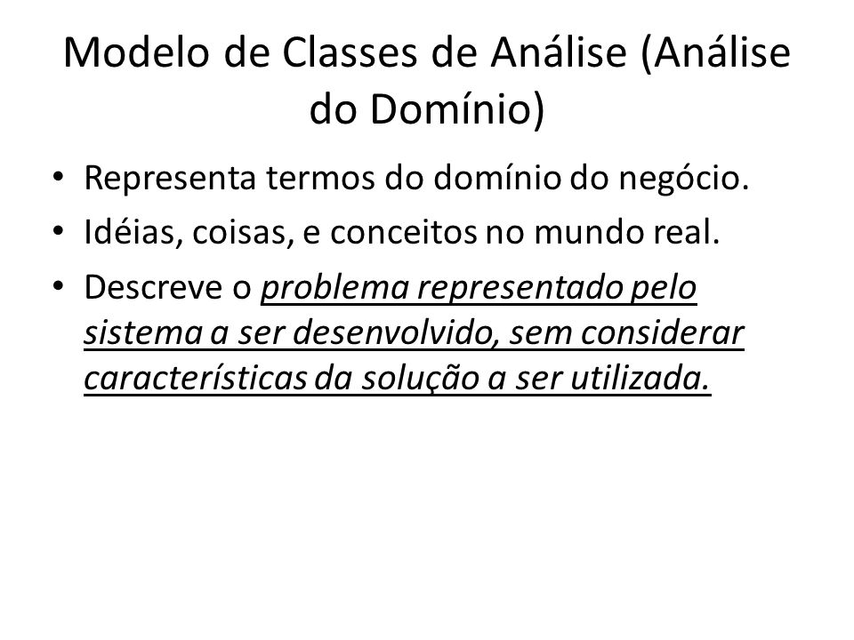 Modelo de Classes de Análise (Análise do Domínio) Representa termos do domínio do negócio. Idéias, coisas, e conceitos no mundo real. Descreve o probl
