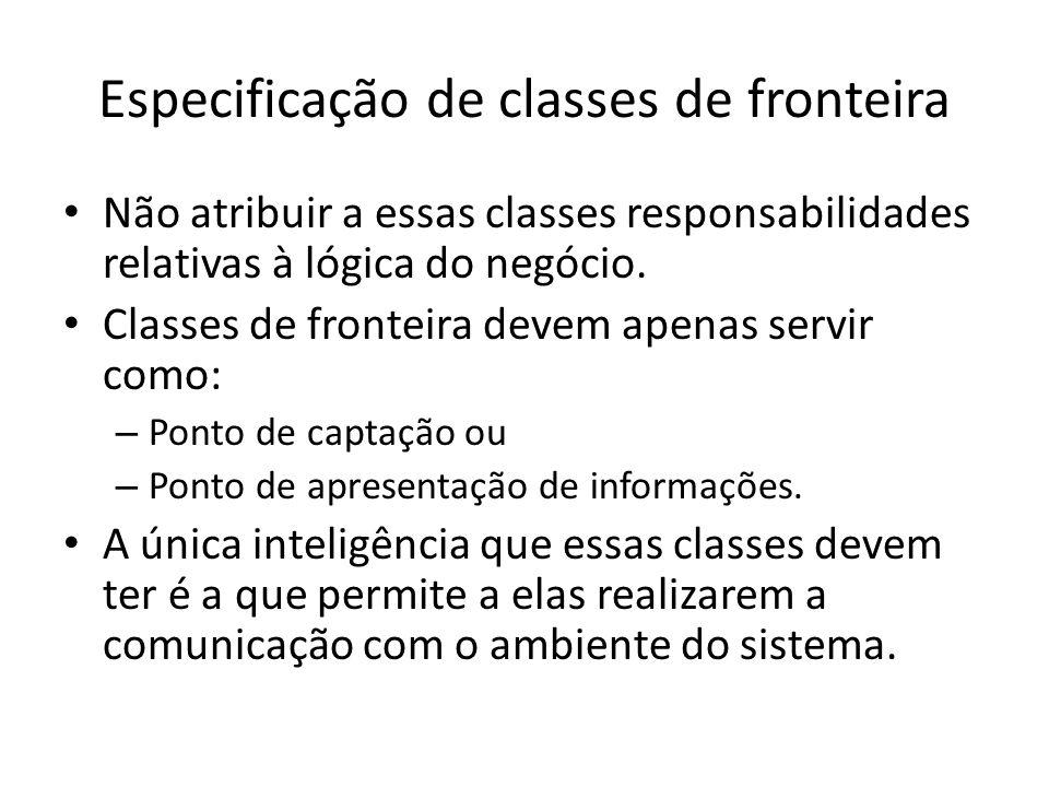Especificação de classes de fronteira Não atribuir a essas classes responsabilidades relativas à lógica do negócio. Classes de fronteira devem apenas