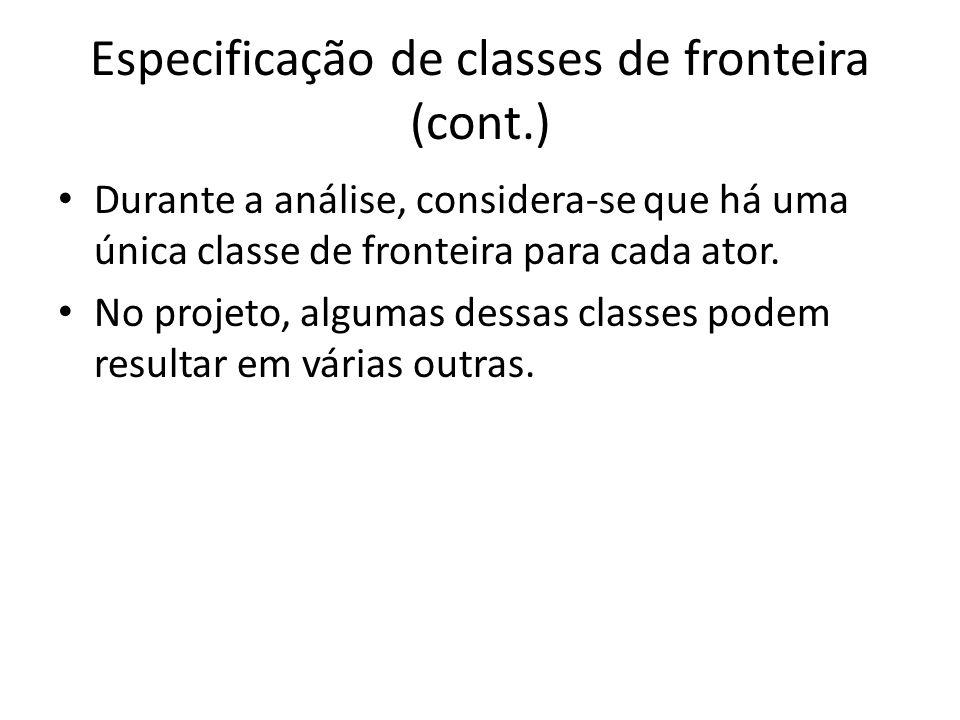 Especificação de classes de fronteira (cont.) Durante a análise, considera-se que há uma única classe de fronteira para cada ator. No projeto, algumas