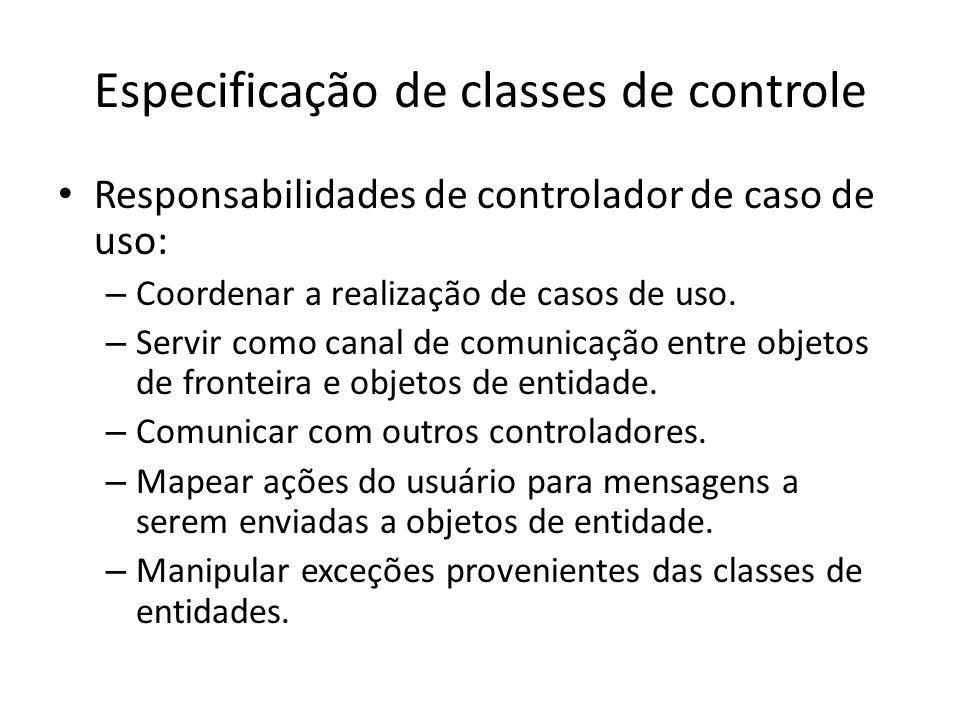 Especificação de classes de controle Responsabilidades de controlador de caso de uso: – Coordenar a realização de casos de uso. – Servir como canal de