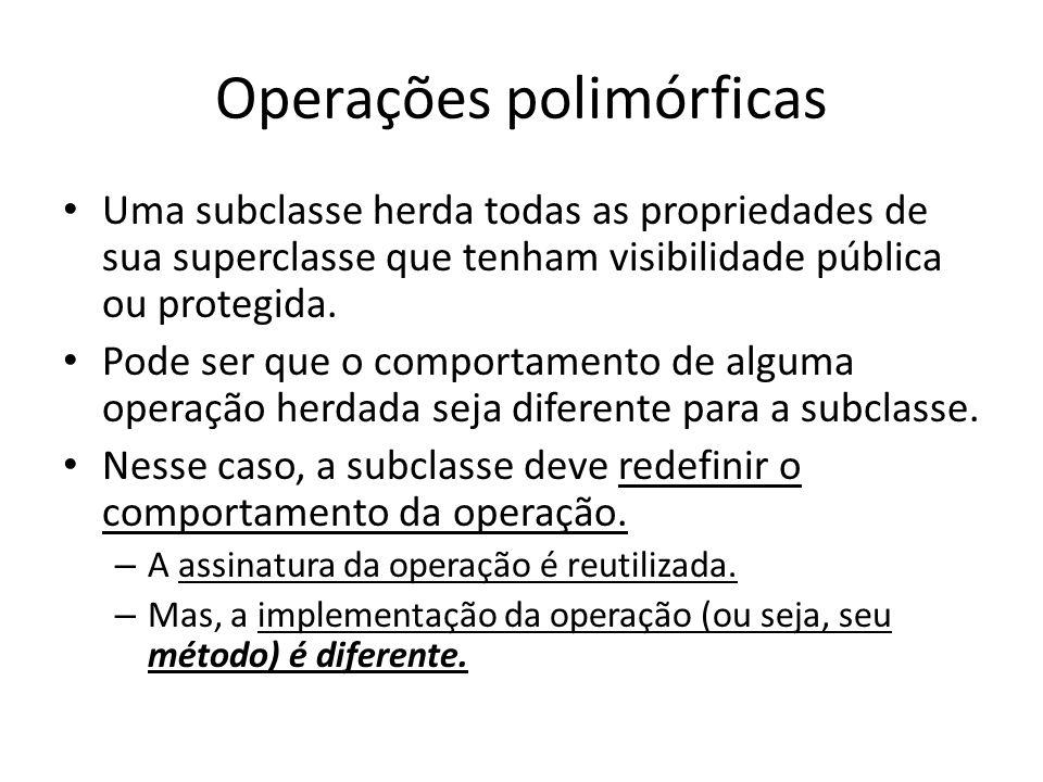 Operações polimórficas Uma subclasse herda todas as propriedades de sua superclasse que tenham visibilidade pública ou protegida. Pode ser que o compo