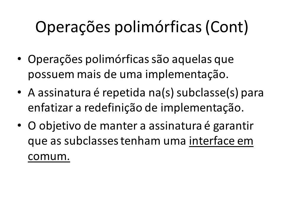 Operações polimórficas (Cont) Operações polimórficas são aquelas que possuem mais de uma implementação. A assinatura é repetida na(s) subclasse(s) par