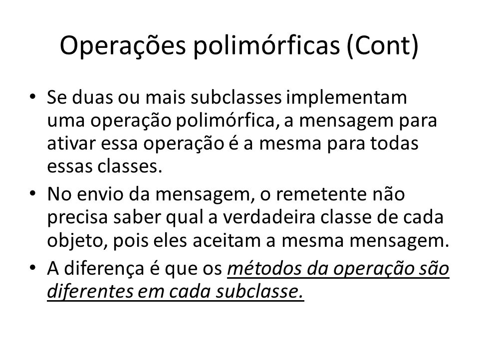Operações polimórficas (Cont) Se duas ou mais subclasses implementam uma operação polimórfica, a mensagem para ativar essa operação é a mesma para tod