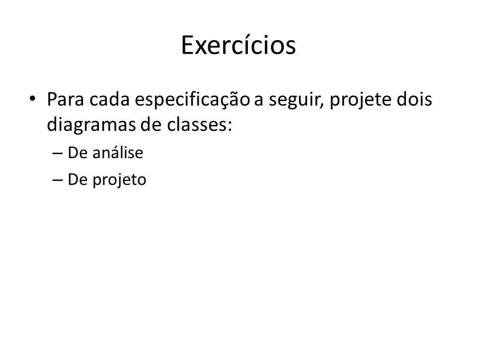 Exercícios Para cada especificação a seguir, projete dois diagramas de classes: – De análise – De projeto