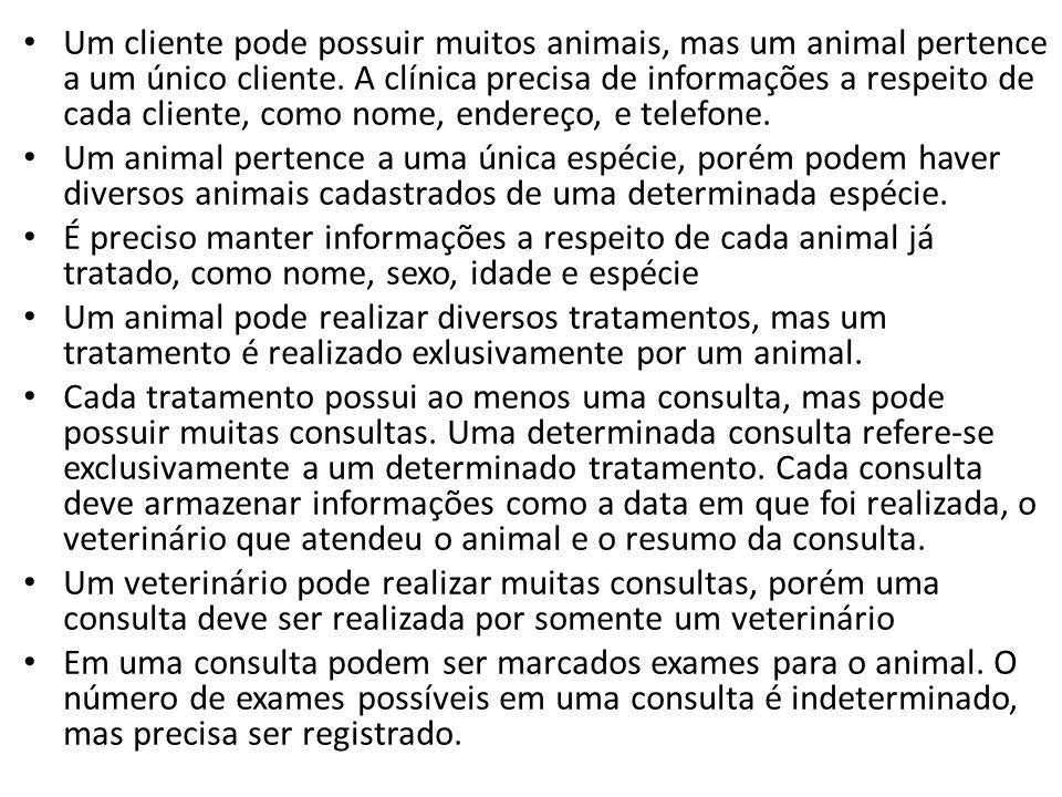 Um cliente pode possuir muitos animais, mas um animal pertence a um único cliente. A clínica precisa de informações a respeito de cada cliente, como n