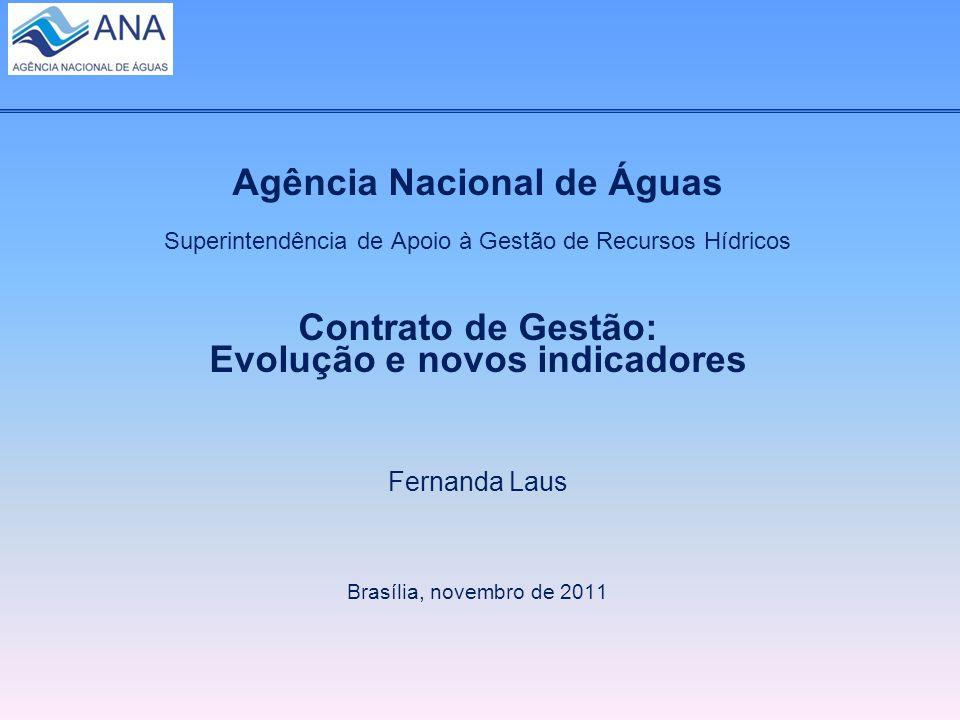 Agência Nacional de Águas Superintendência de Apoio à Gestão de Recursos Hídricos Contrato de Gestão: Evolução e novos indicadores Fernanda Laus Brasília, novembro de 2011