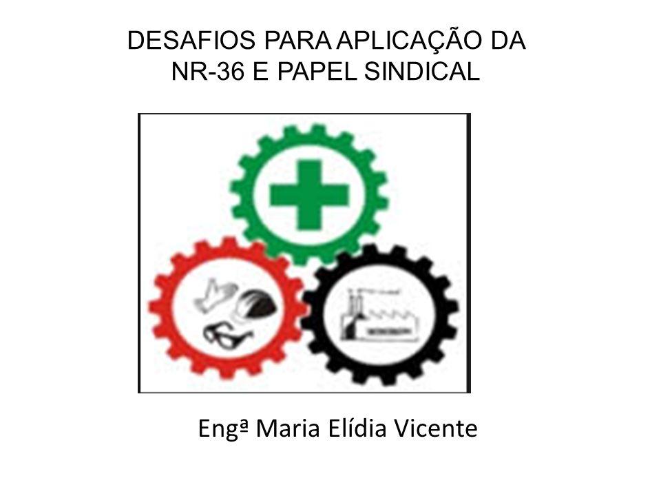 DESAFIOS PARA APLICAÇÃO DA NR-36 E PAPEL SINDICAL Engª Maria Elídia Vicente