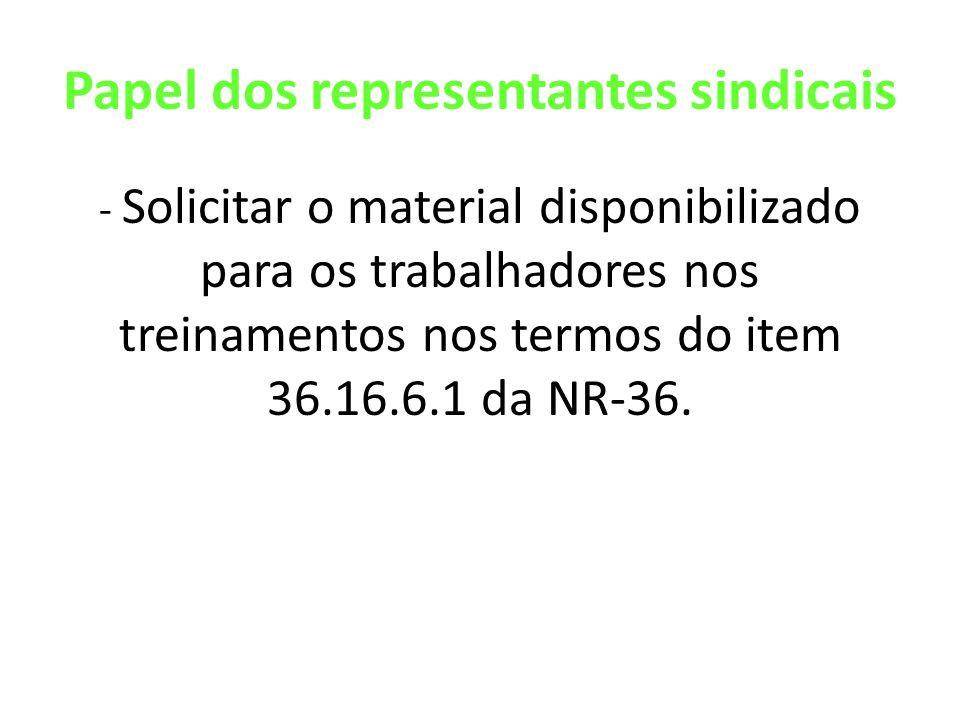 Papel dos representantes sindicais - Solicitar o material disponibilizado para os trabalhadores nos treinamentos nos termos do item 36.16.6.1 da NR-36.