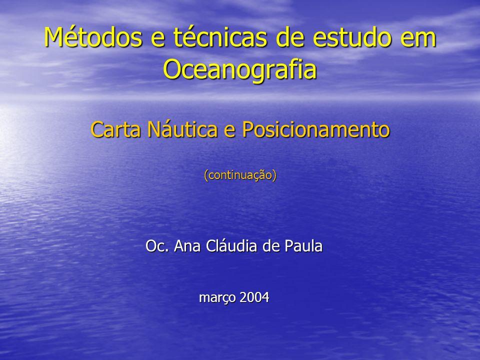Métodos e técnicas de estudo em Oceanografia Carta Náutica e Posicionamento (continuação) Oc. Ana Cláudia de Paula março 2004