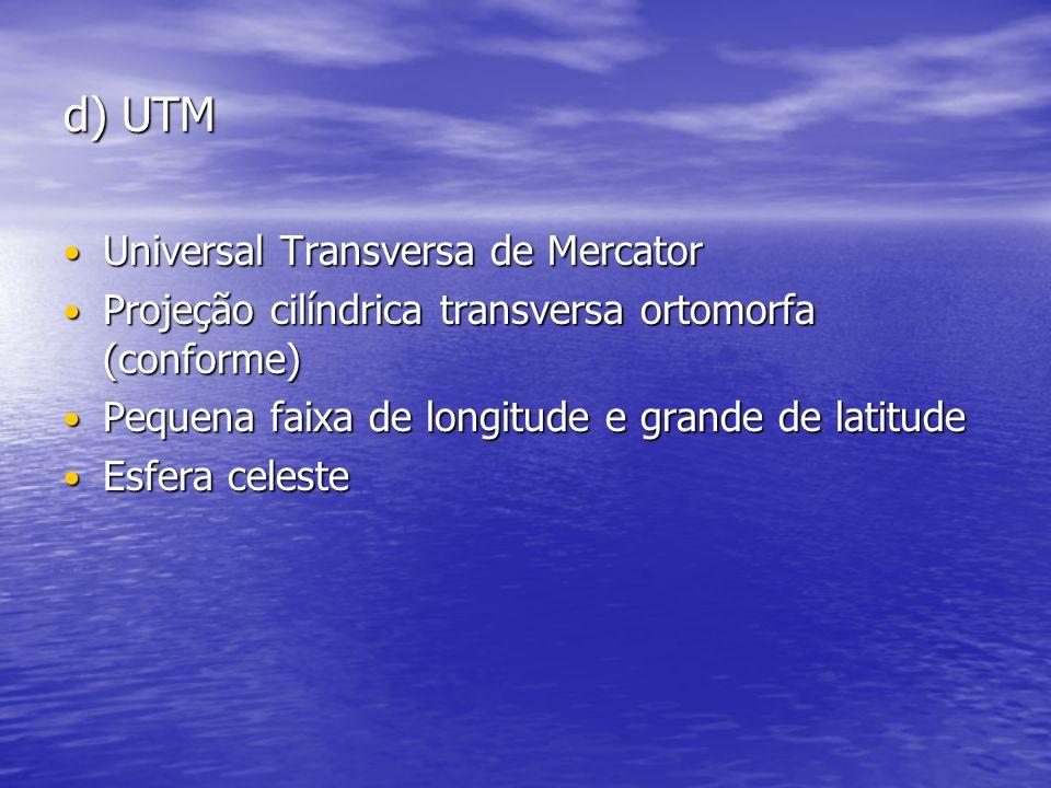 d) UTM Universal Transversa de Mercator Universal Transversa de Mercator Projeção cilíndrica transversa ortomorfa (conforme) Projeção cilíndrica transversa ortomorfa (conforme) Pequena faixa de longitude e grande de latitude Pequena faixa de longitude e grande de latitude Esfera celeste Esfera celeste