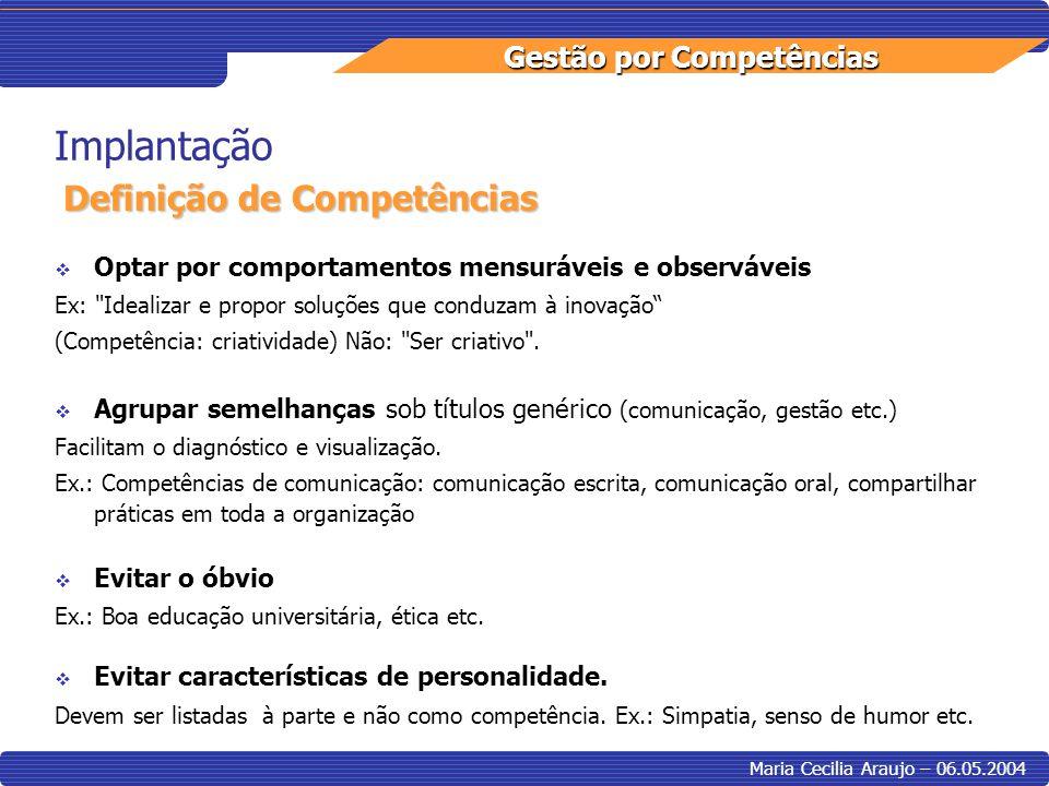 Gestão por Competências Maria Cecilia Araujo – 06.05.2004 Implantação Optar por comportamentos mensuráveis e observáveis Ex: