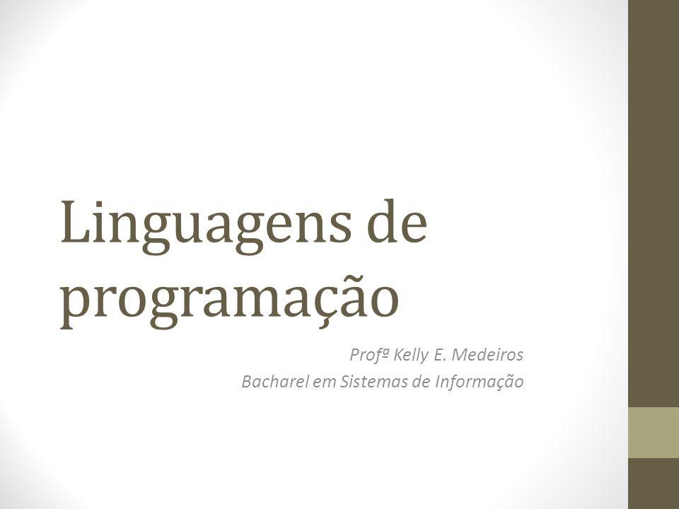 Linguagens de programação Profª Kelly E. Medeiros Bacharel em Sistemas de Informação