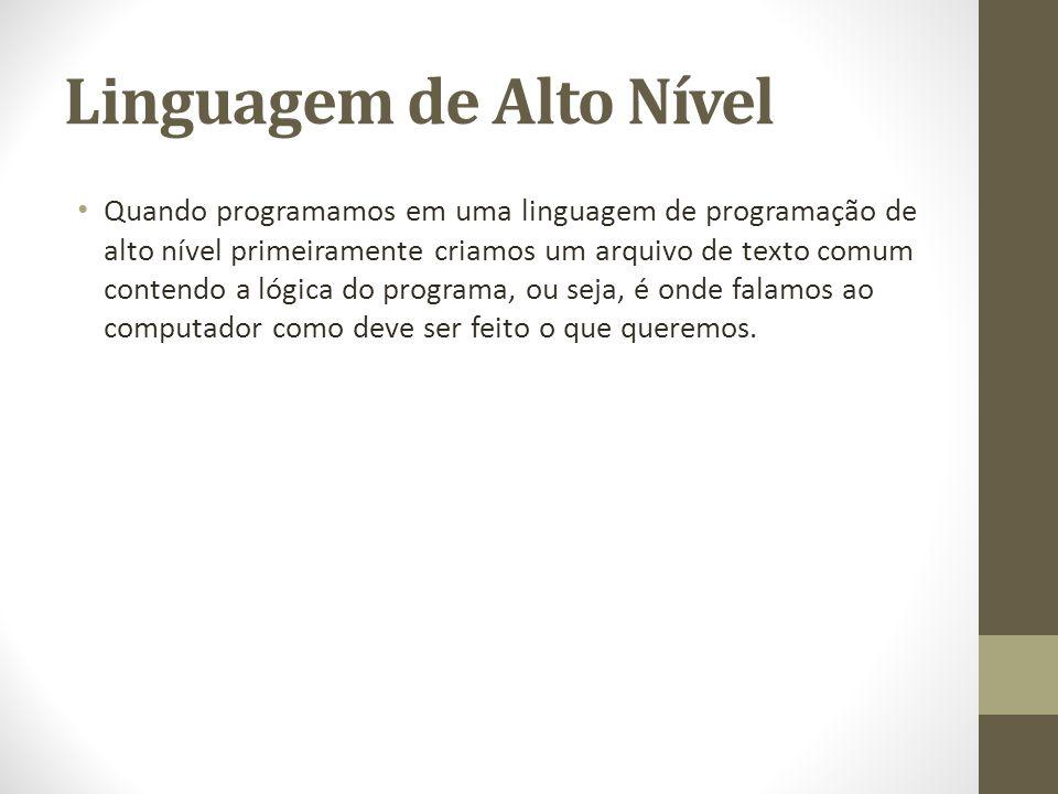 Linguagem de Alto Nível Quando programamos em uma linguagem de programação de alto nível primeiramente criamos um arquivo de texto comum contendo a ló