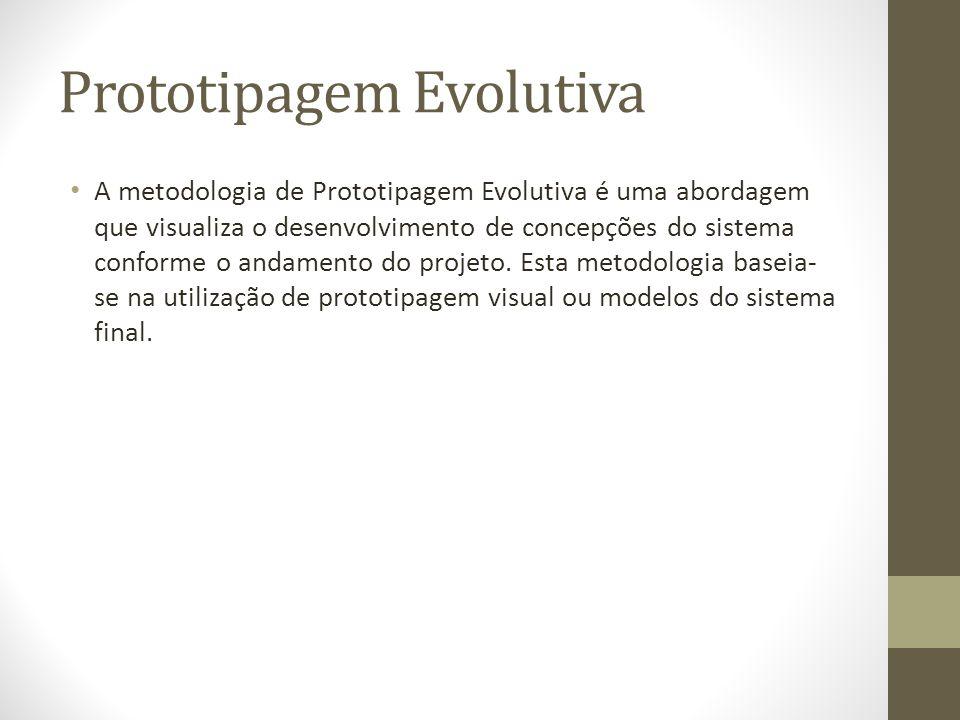 Prototipagem Evolutiva A metodologia de Prototipagem Evolutiva é uma abordagem que visualiza o desenvolvimento de concepções do sistema conforme o and