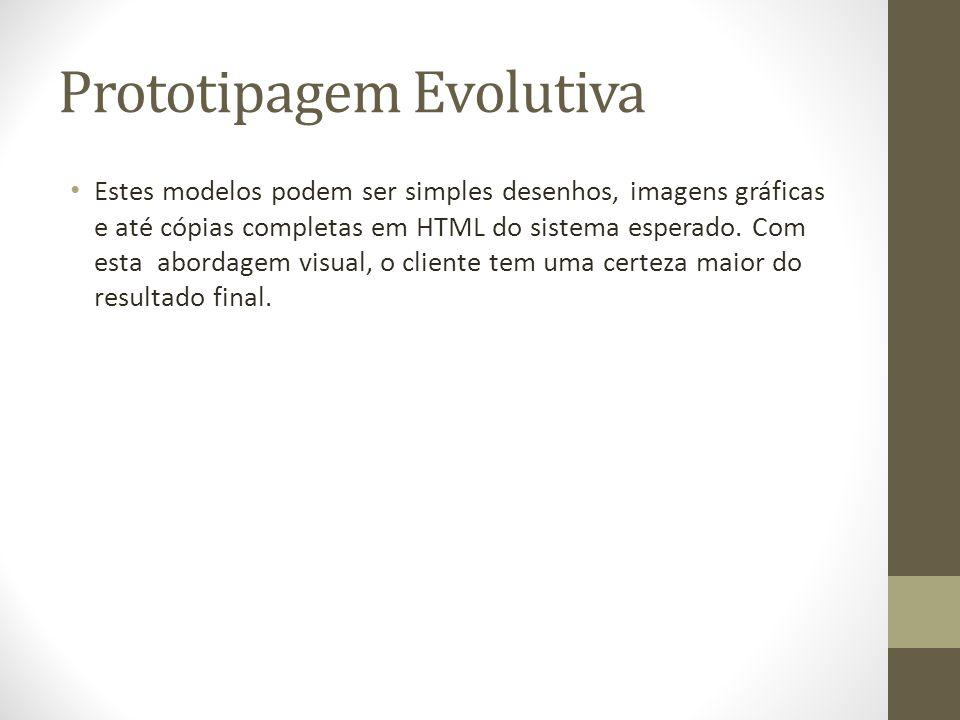 Prototipagem Evolutiva Estes modelos podem ser simples desenhos, imagens gráficas e até cópias completas em HTML do sistema esperado. Com esta abordag