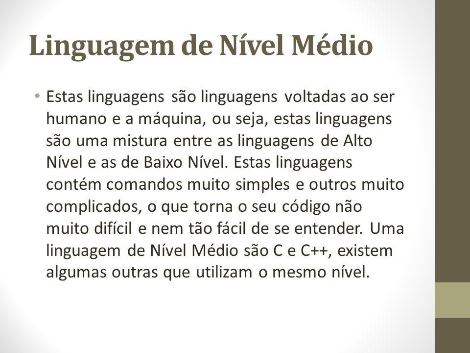 Linguagem de Nível Médio Estas linguagens são linguagens voltadas ao ser humano e a máquina, ou seja, estas linguagens são uma mistura entre as lingua