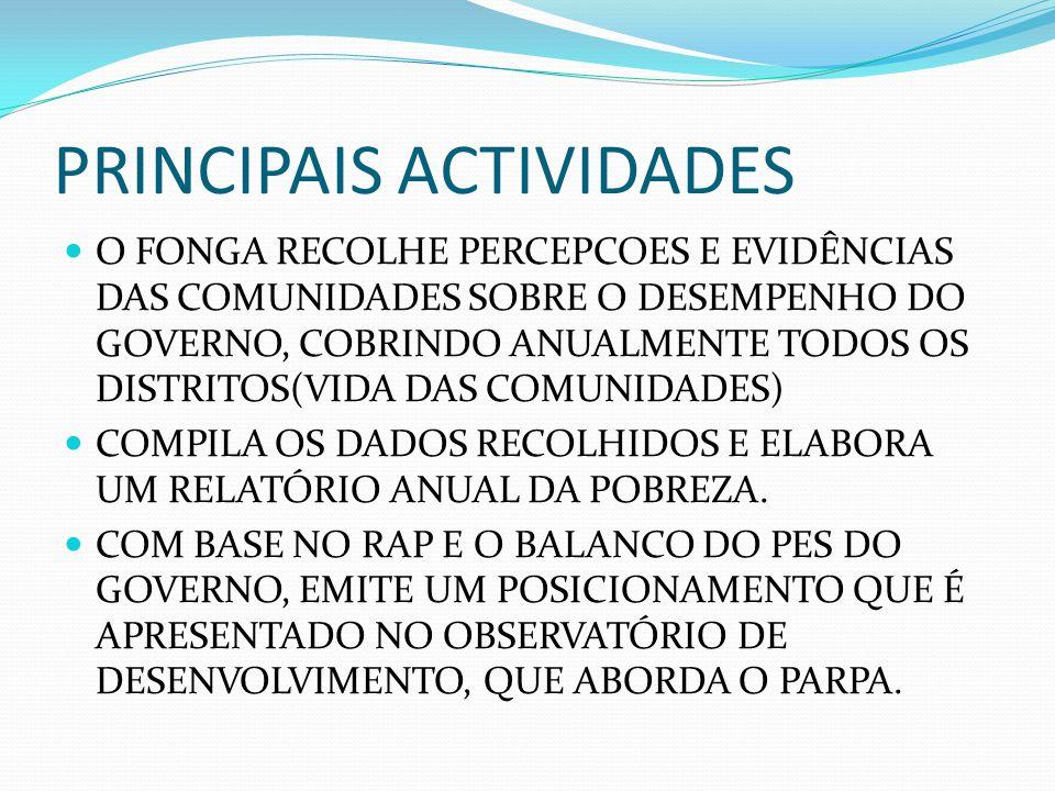 PRINCIPAIS ACTIVIDADES O FONGA RECOLHE PERCEPCOES E EVIDÊNCIAS DAS COMUNIDADES SOBRE O DESEMPENHO DO GOVERNO, COBRINDO ANUALMENTE TODOS OS DISTRITOS(VIDA DAS COMUNIDADES) COMPILA OS DADOS RECOLHIDOS E ELABORA UM RELATÓRIO ANUAL DA POBREZA.