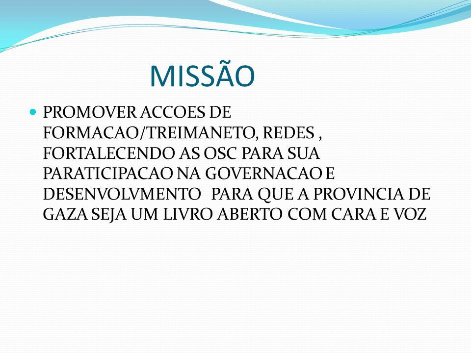 MISSÃO PROMOVER ACCOES DE FORMACAO/TREIMANETO, REDES, FORTALECENDO AS OSC PARA SUA PARATICIPACAO NA GOVERNACAO E DESENVOLVMENTO PARA QUE A PROVINCIA DE GAZA SEJA UM LIVRO ABERTO COM CARA E VOZ