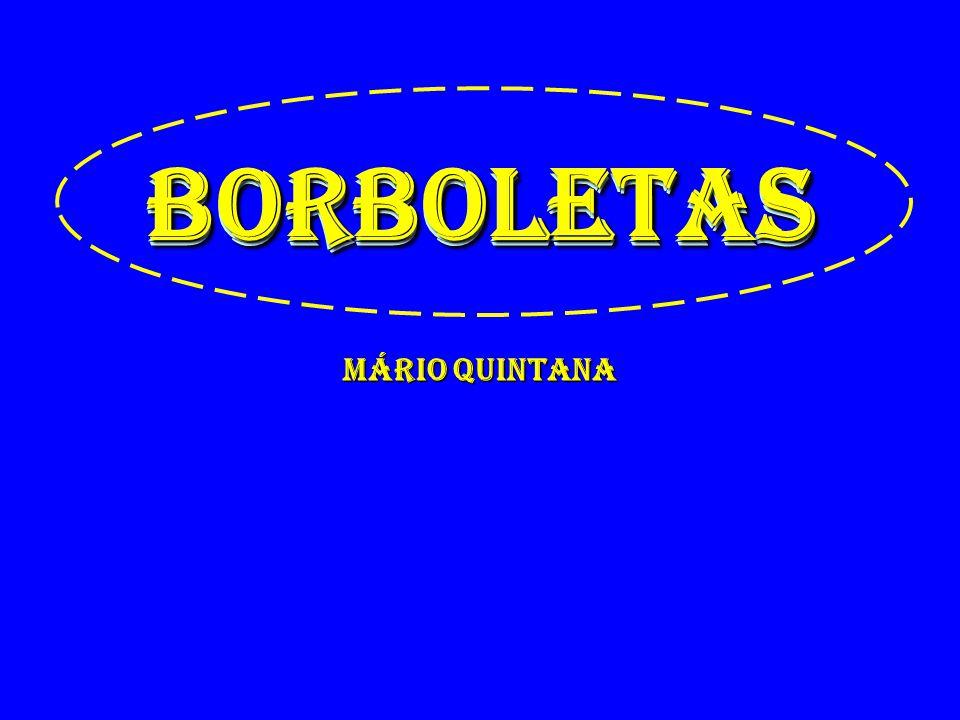 BORBOLETAS Mário Quintana BORBOLETAS