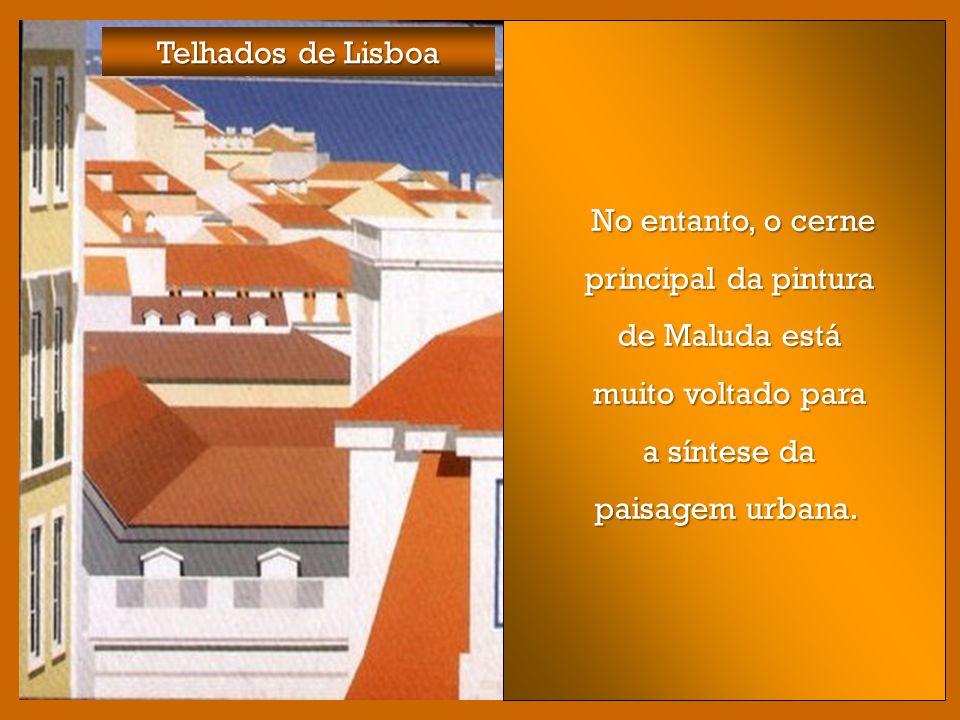 Telhados de Lisboa No entanto, o cerne principal da pintura de Maluda está muito voltado para a síntese da paisagem urbana.