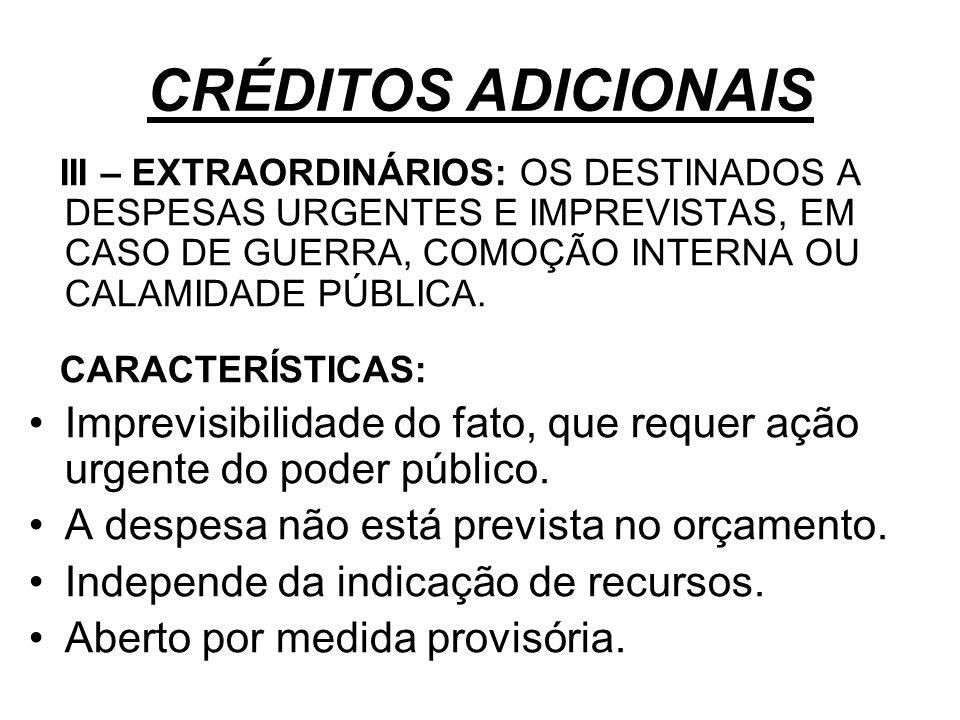 CRÉDITOS ADICIONAIS III – EXTRAORDINÁRIOS: OS DESTINADOS A DESPESAS URGENTES E IMPREVISTAS, EM CASO DE GUERRA, COMOÇÃO INTERNA OU CALAMIDADE PÚBLICA.