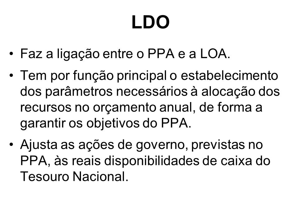 LDO Faz a ligação entre o PPA e a LOA. Tem por função principal o estabelecimento dos parâmetros necessários à alocação dos recursos no orçamento anua