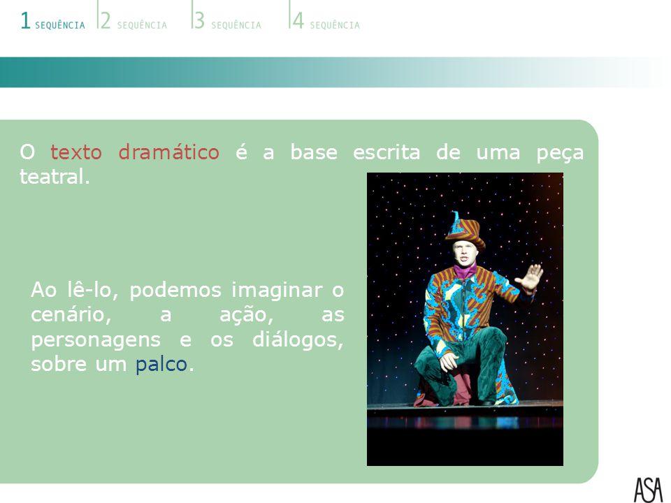 O texto dramático é a base escrita de uma peça teatral. Ao lê-lo, podemos imaginar o cenário, a ação, as personagens e os diálogos, sobre um palco.