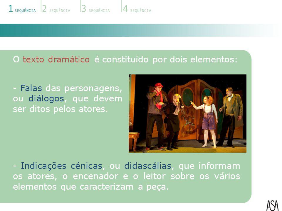 O texto dramático é constituído por dois elementos: - Falas das personagens, ou diálogos, que devem ser ditos pelos atores. - Indicações cénicas, ou d