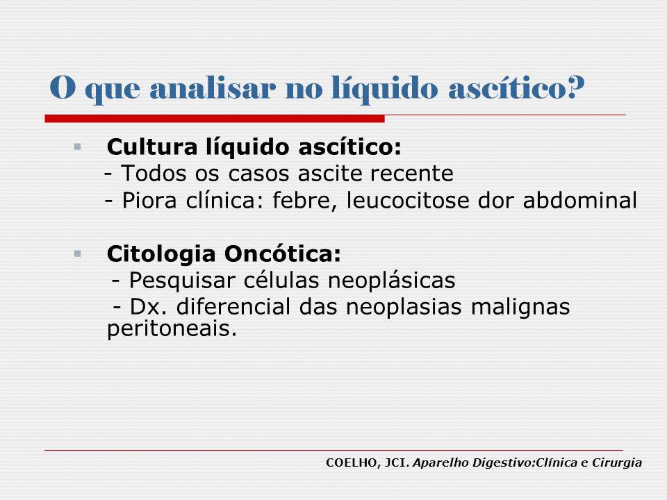 O que analisar no líquido ascítico? Cultura líquido ascítico: - Todos os casos ascite recente - Piora clínica: febre, leucocitose dor abdominal Citolo