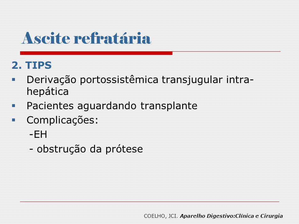 Ascite refratária 2. TIPS Derivação portossistêmica transjugular intra- hepática Pacientes aguardando transplante Complicações: -EH - obstrução da pró
