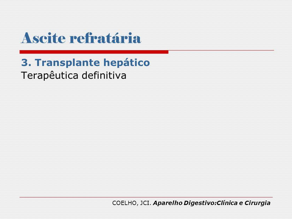 Ascite refratária 3. Transplante hepático Terapêutica definitiva COELHO, JCI. Aparelho Digestivo:Clínica e Cirurgia
