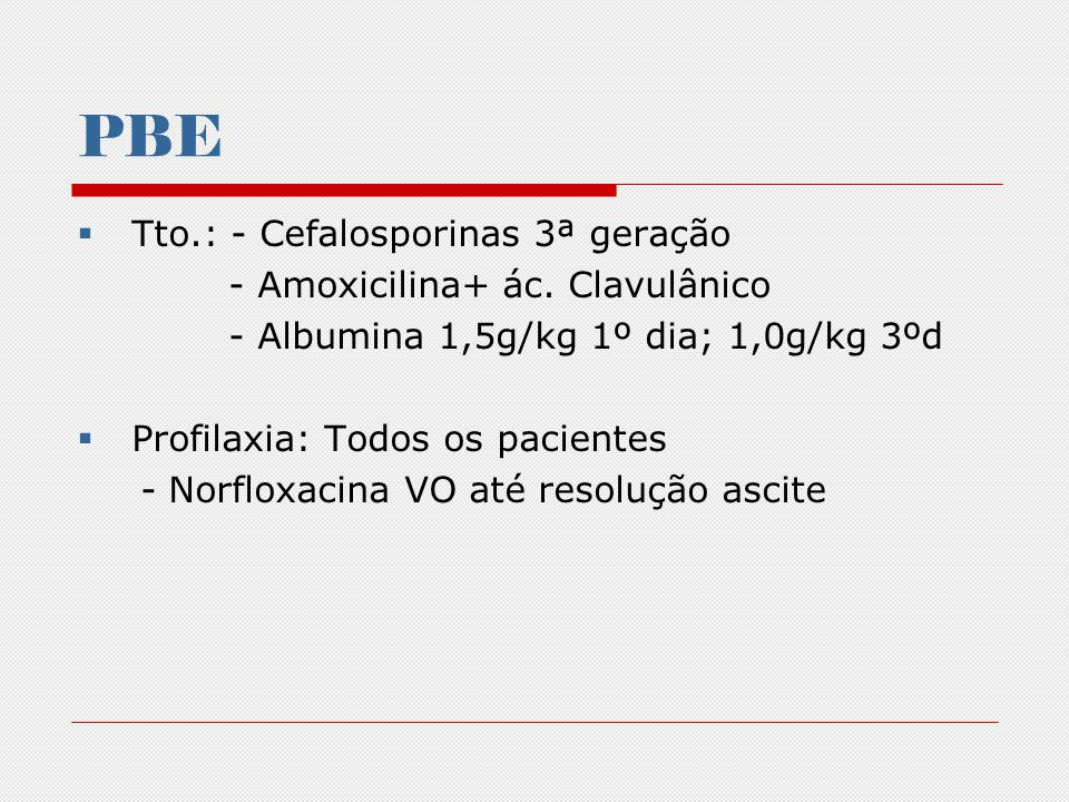 PBE Tto.: - Cefalosporinas 3ª geração - Amoxicilina+ ác. Clavulânico - Albumina 1,5g/kg 1º dia; 1,0g/kg 3ºd Profilaxia: Todos os pacientes - Norfloxac