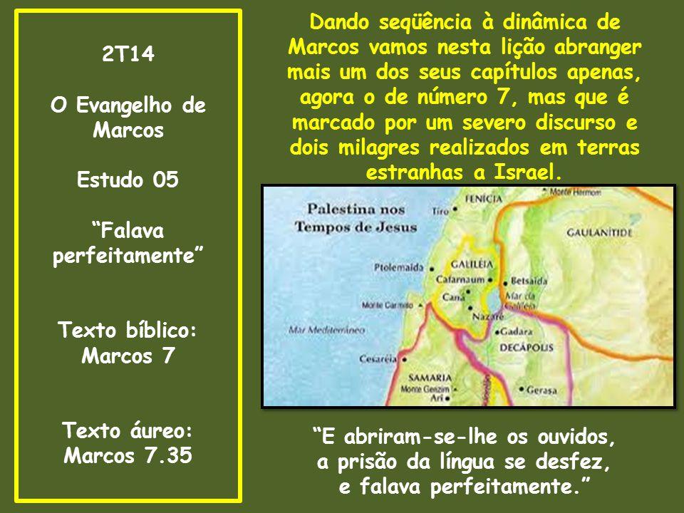 2T14 O Evangelho de Marcos Estudo 05 Falava perfeitamente Texto bíblico: Marcos 7 Texto áureo: Marcos 7.35 Dando seqüência à dinâmica de Marcos vamos