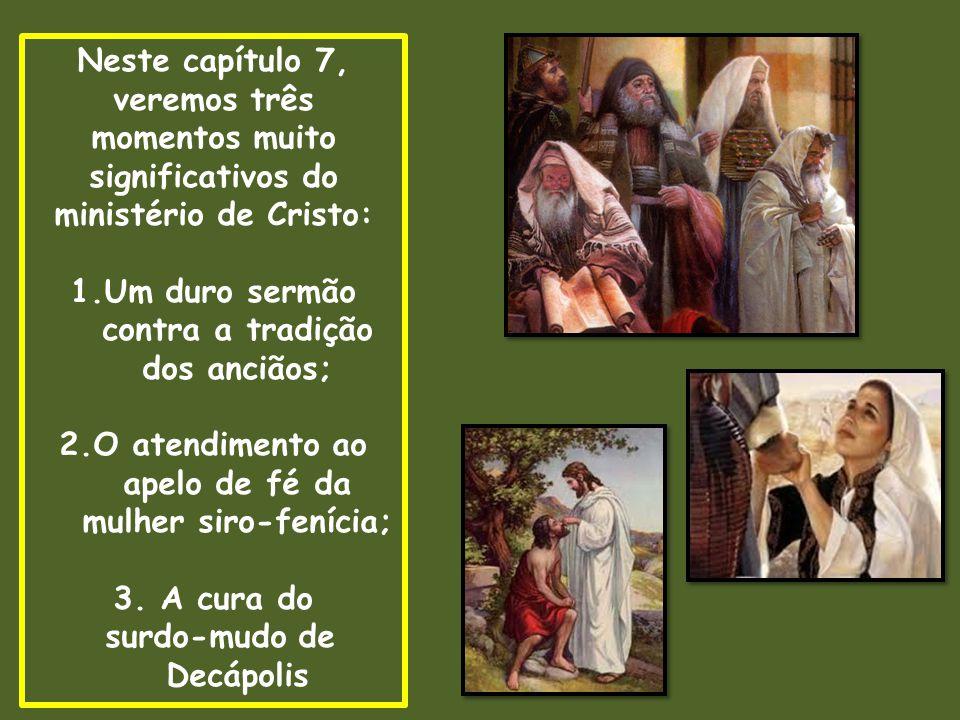 Neste capítulo 7, veremos três momentos muito significativos do ministério de Cristo: 1.Um duro sermão contra a tradição dos anciãos; 2.O atendimento ao apelo de fé da mulher siro-fenícia; 3.